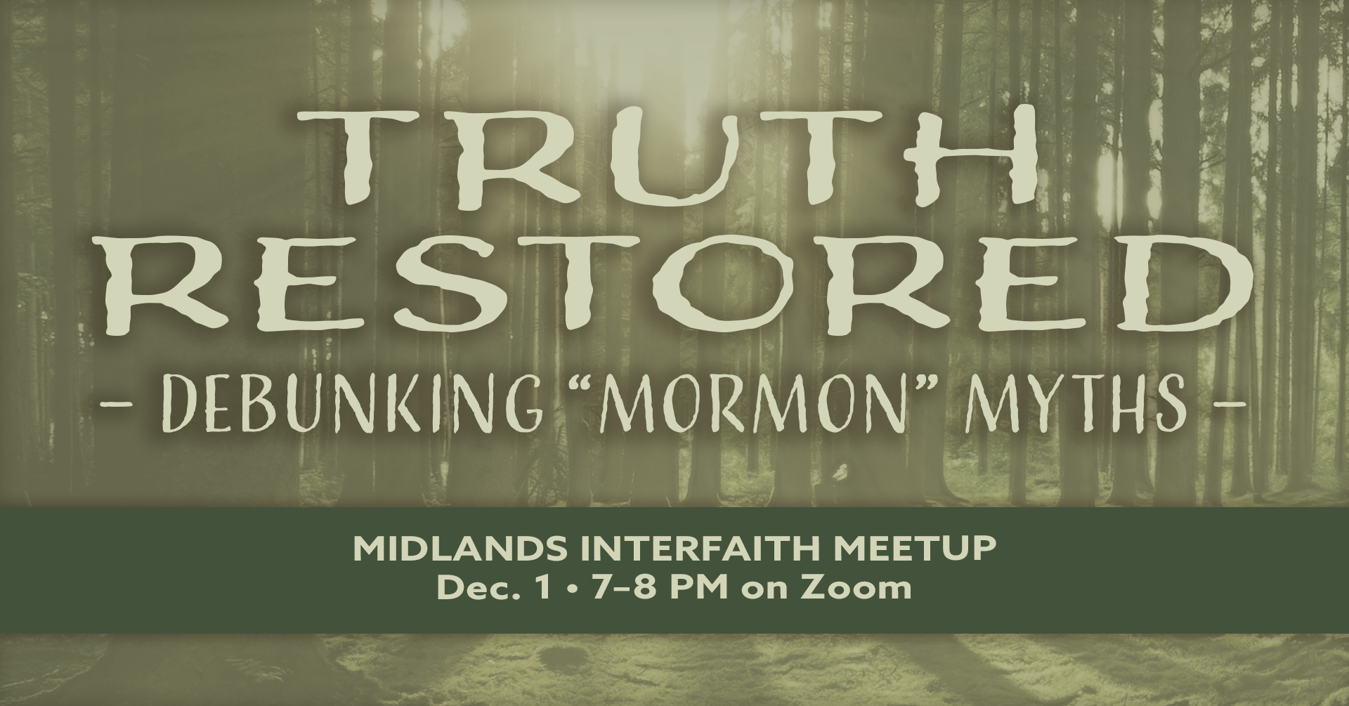 "A monochromatic green and white forest image with light filtering through the trees. Text reads, ""Truth Restored: Debunking 'Mormon' Myths. Midlands Interfaith Meetup. Dec. 1 7-8 PM on Zoom."