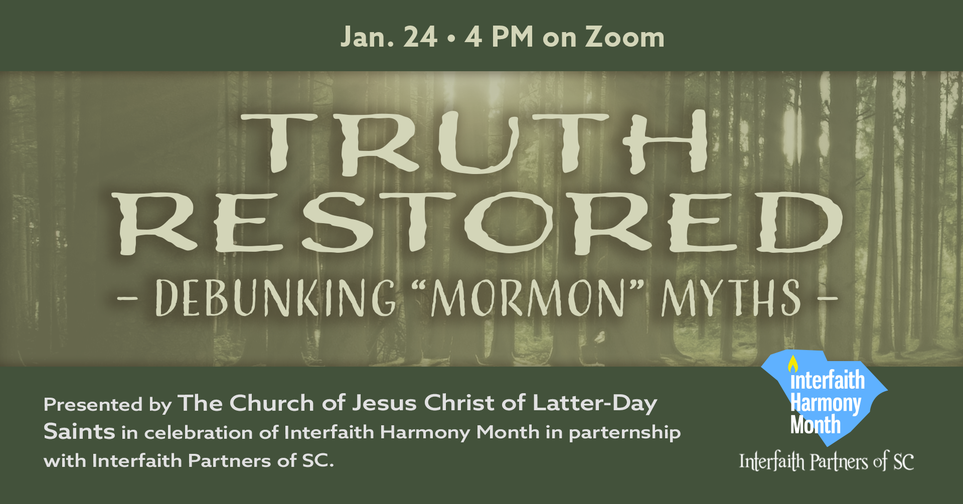 "Truth Restored: Debunking ""Mormon"" Myths. Jan 24 4PM on Zoom. Presented by the Church of Jesus Christ of Latter Day Saints in celebration of Interfaith Harmony Month in partnership with Interfaith Partners of SC."